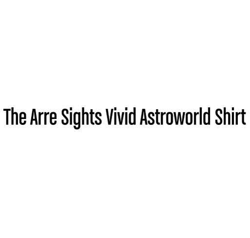 The Arre Sights Vivid Astroworld Shirt Custom Ink Fundraising