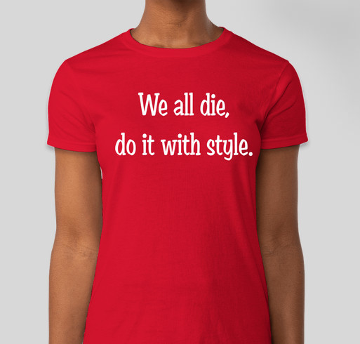 We all die, do it with style. Fundraiser - unisex shirt design - front