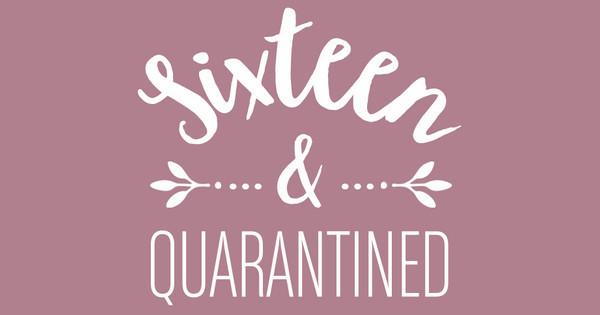 sixteen & quarantined