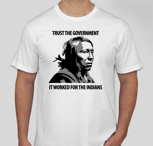 Trust the government... it worked for the Indians Fundraiser - unisex shirt design - front