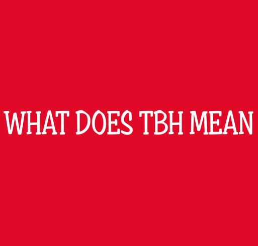 What Does Tbh Mean Shirt Design Zoomed